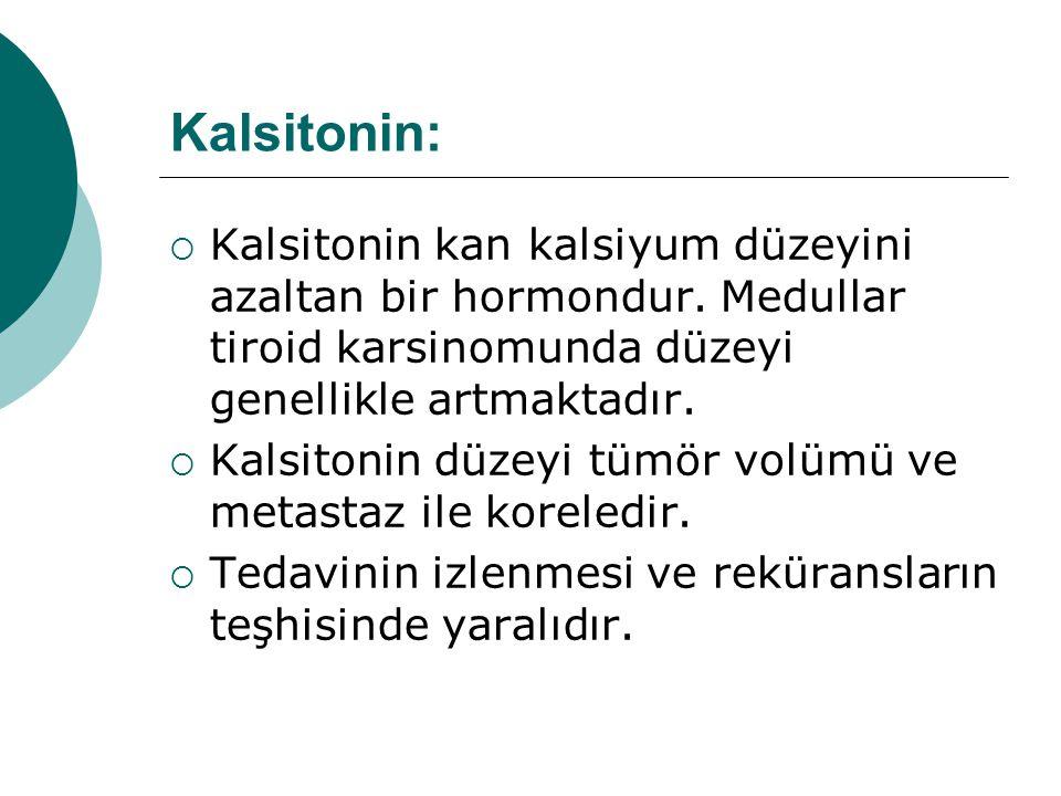Kalsitonin: Kalsitonin kan kalsiyum düzeyini azaltan bir hormondur. Medullar tiroid karsinomunda düzeyi genellikle artmaktadır.