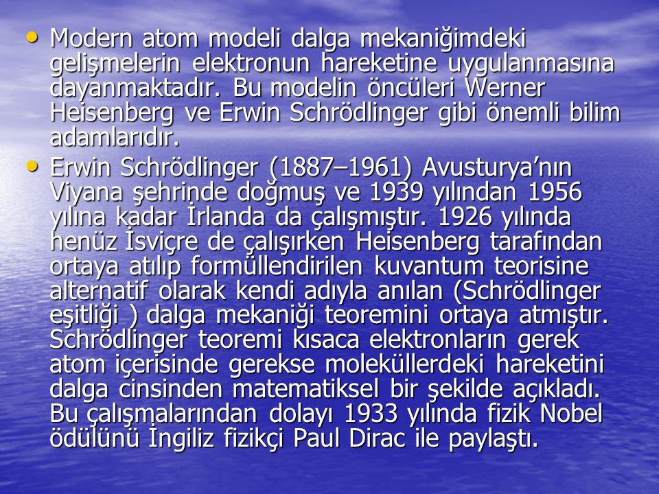 Modern atom modeli dalga mekaniğimdeki gelişmelerin elektronun hareketine uygulanmasına dayanmaktadır. Bu modelin öncüleri Werner Heisenberg ve Erwin Schrödlinger gibi önemli bilim adamlarıdır.