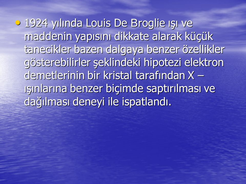 1924 yılında Louis De Broglie ışı ve maddenin yapısını dikkate alarak küçük tanecikler bazen dalgaya benzer özellikler gösterebilirler şeklindeki hipotezi elektron demetlerinin bir kristal tarafından X – ışınlarına benzer biçimde saptırılması ve dağılması deneyi ile ispatlandı.
