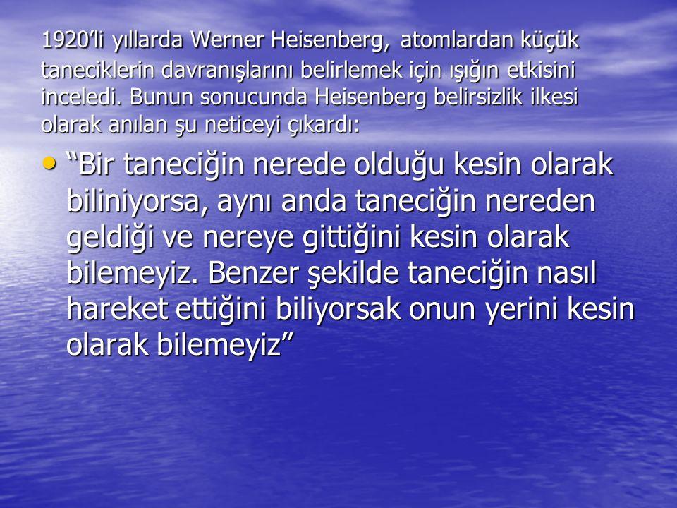 1920'li yıllarda Werner Heisenberg, atomlardan küçük taneciklerin davranışlarını belirlemek için ışığın etkisini inceledi. Bunun sonucunda Heisenberg belirsizlik ilkesi olarak anılan şu neticeyi çıkardı: