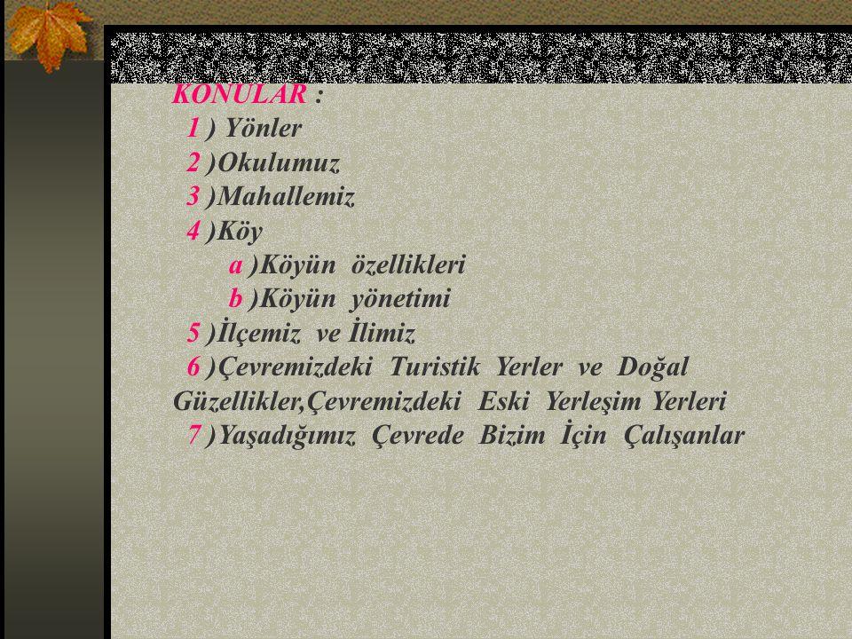 KONULAR : 1 ) Yönler. 2 )Okulumuz. 3 )Mahallemiz. 4 )Köy. a )Köyün özellikleri. b )Köyün yönetimi.