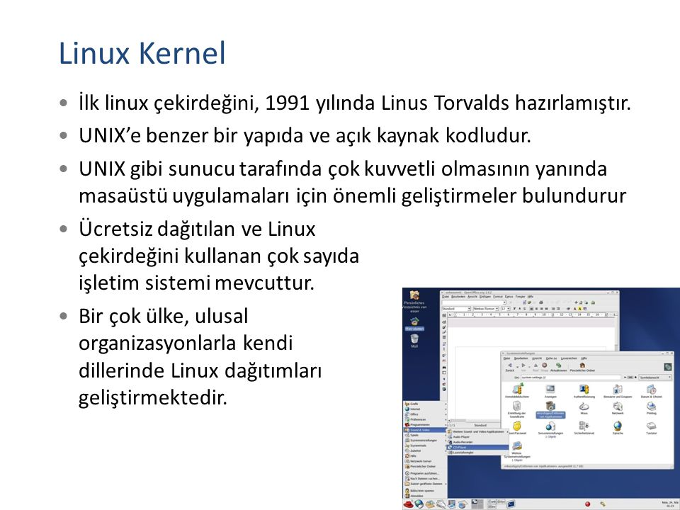 Linux Kernel İlk linux çekirdeğini, 1991 yılında Linus Torvalds hazırlamıştır. UNIX'e benzer bir yapıda ve açık kaynak kodludur.