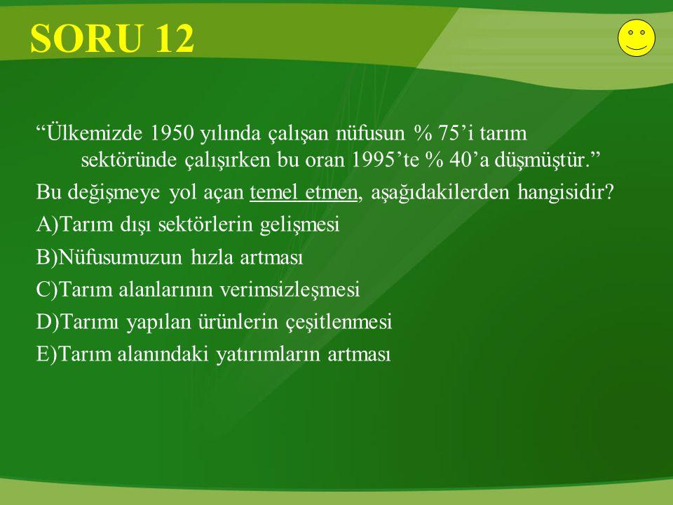 SORU 12 Ülkemizde 1950 yılında çalışan nüfusun % 75'i tarım sektöründe çalışırken bu oran 1995'te % 40'a düşmüştür.