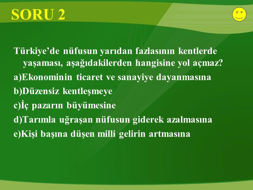 SORU 2 Türkiye'de nüfusun yarıdan fazlasının kentlerde yaşaması, aşağıdakilerden hangisine yol açmaz