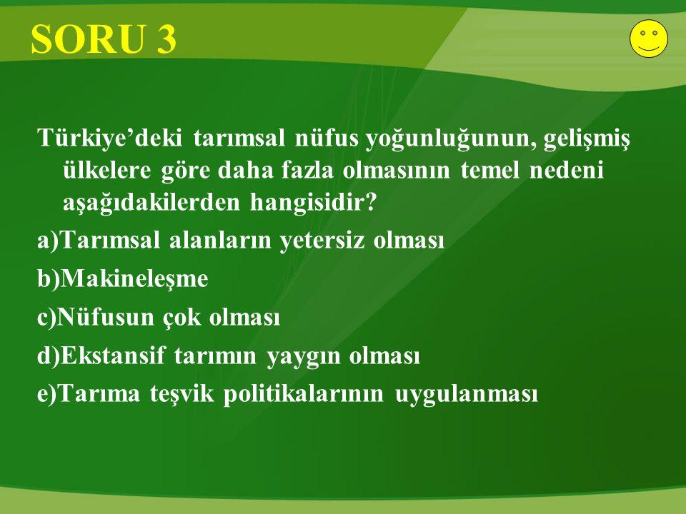 SORU 3 Türkiye'deki tarımsal nüfus yoğunluğunun, gelişmiş ülkelere göre daha fazla olmasının temel nedeni aşağıdakilerden hangisidir