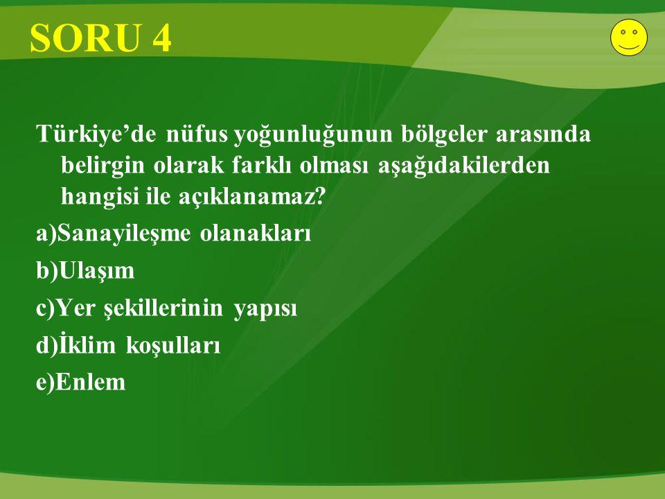 SORU 4 Türkiye'de nüfus yoğunluğunun bölgeler arasında belirgin olarak farklı olması aşağıdakilerden hangisi ile açıklanamaz