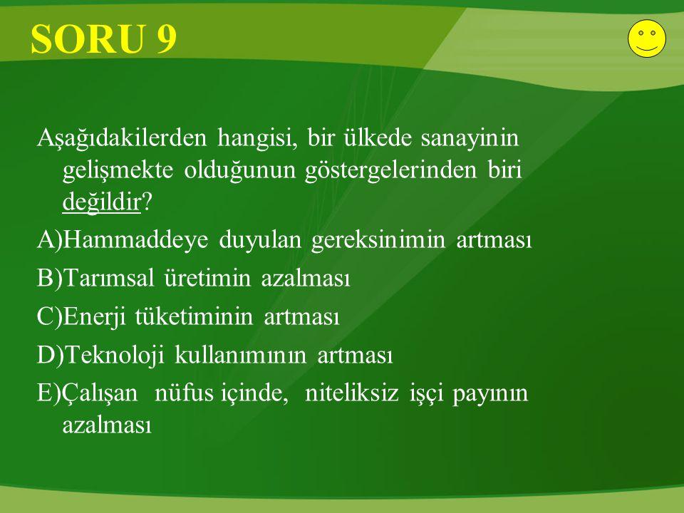 SORU 9 Aşağıdakilerden hangisi, bir ülkede sanayinin gelişmekte olduğunun göstergelerinden biri değildir