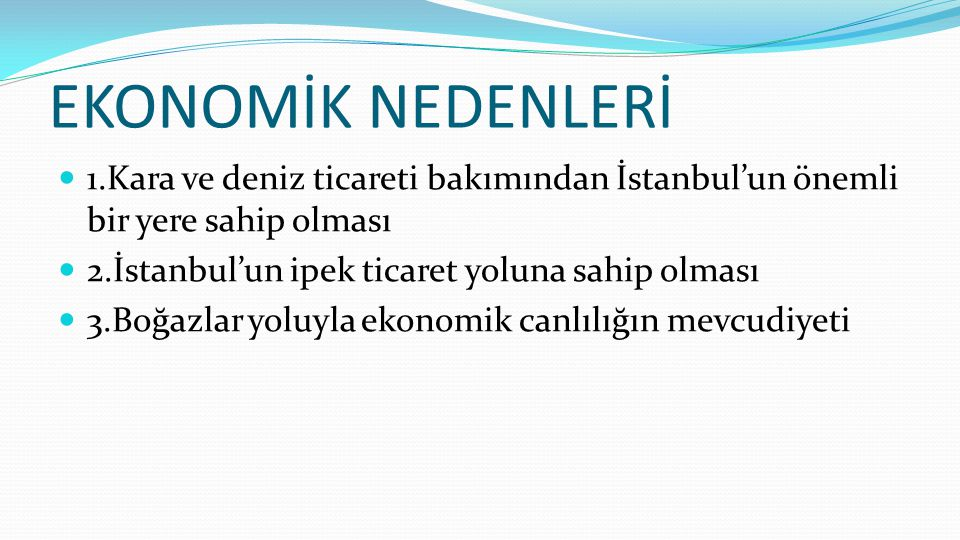 EKONOMİK NEDENLERİ 1.Kara ve deniz ticareti bakımından İstanbul'un önemli bir yere sahip olması. 2.İstanbul'un ipek ticaret yoluna sahip olması.