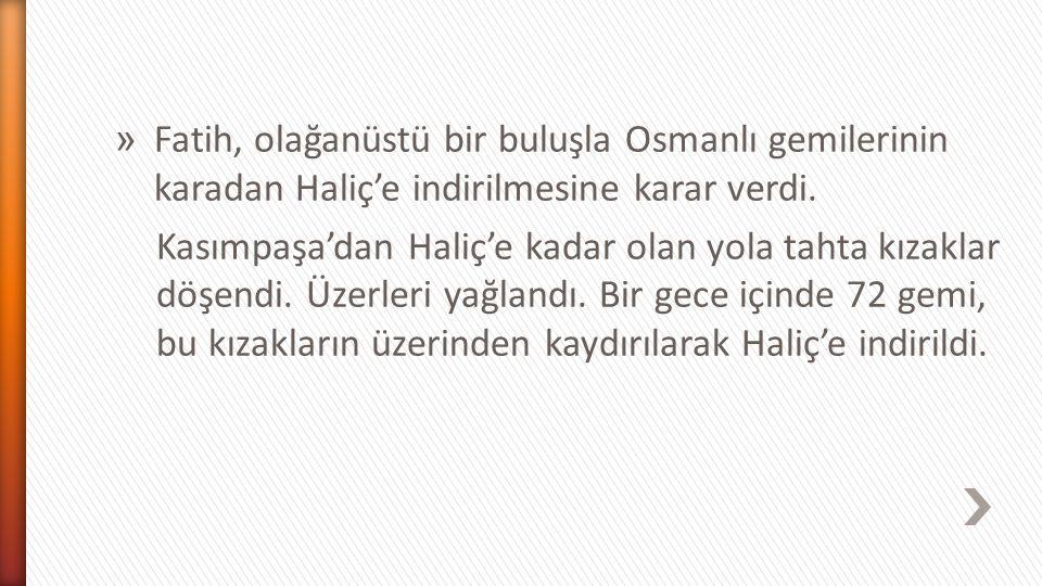 Fatih, olağanüstü bir buluşla Osmanlı gemilerinin karadan Haliç'e indirilmesine karar verdi.