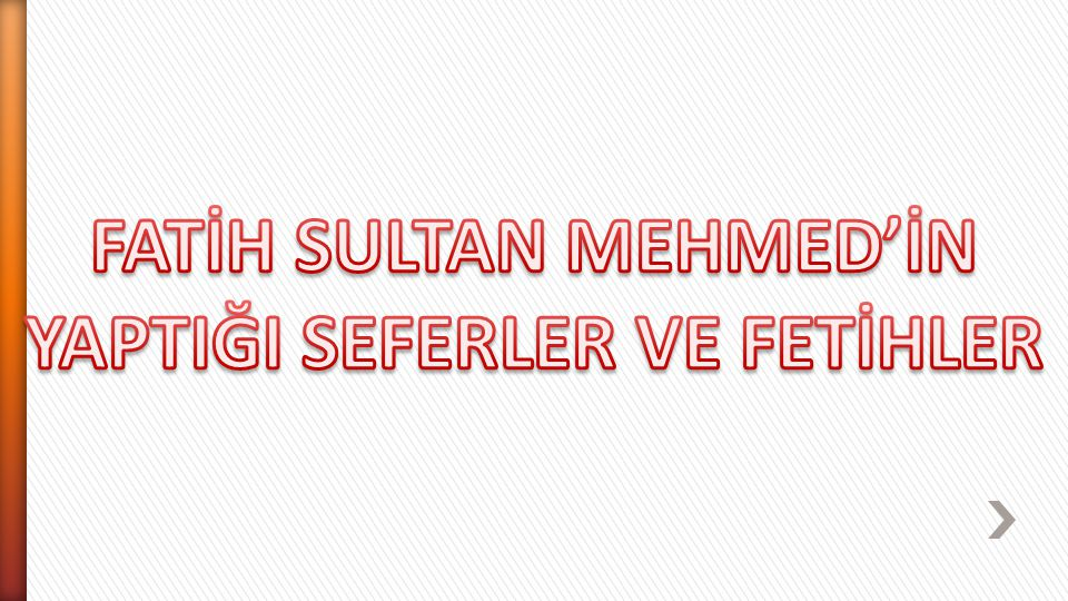 FATİH SULTAN MEHMED'İN YAPTIĞI SEFERLER VE FETİHLER