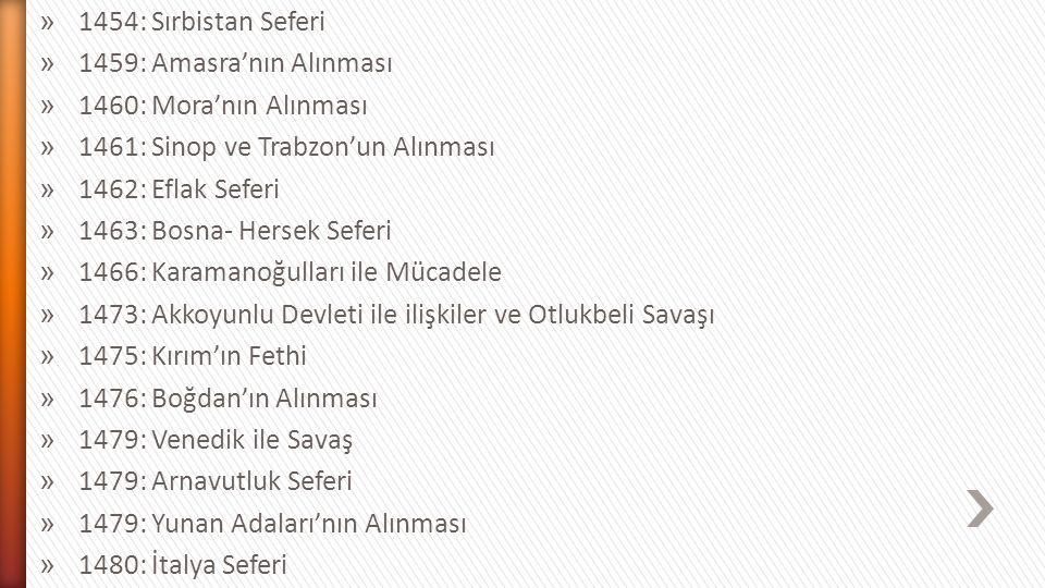 1454: Sırbistan Seferi 1459: Amasra'nın Alınması. 1460: Mora'nın Alınması. 1461: Sinop ve Trabzon'un Alınması.