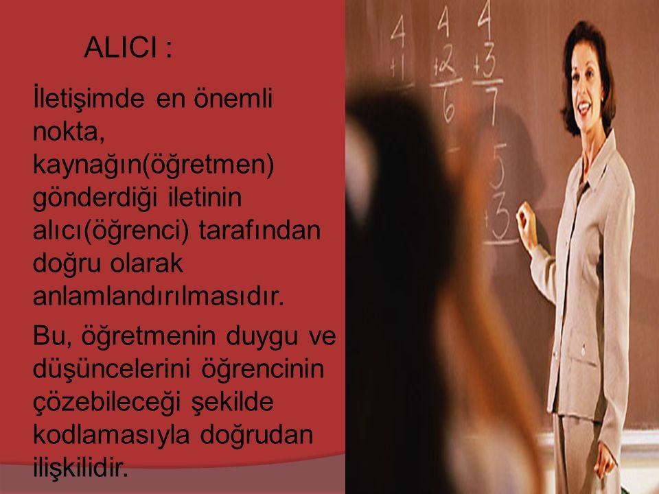 ALICI : İletişimde en önemli nokta, kaynağın(öğretmen) gönderdiği iletinin alıcı(öğrenci) tarafından doğru olarak anlamlandırılmasıdır.