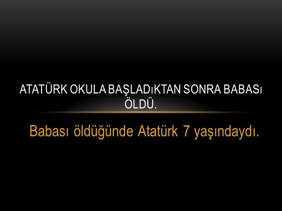 Atatürk okula başladıktan sonra babası öldü.