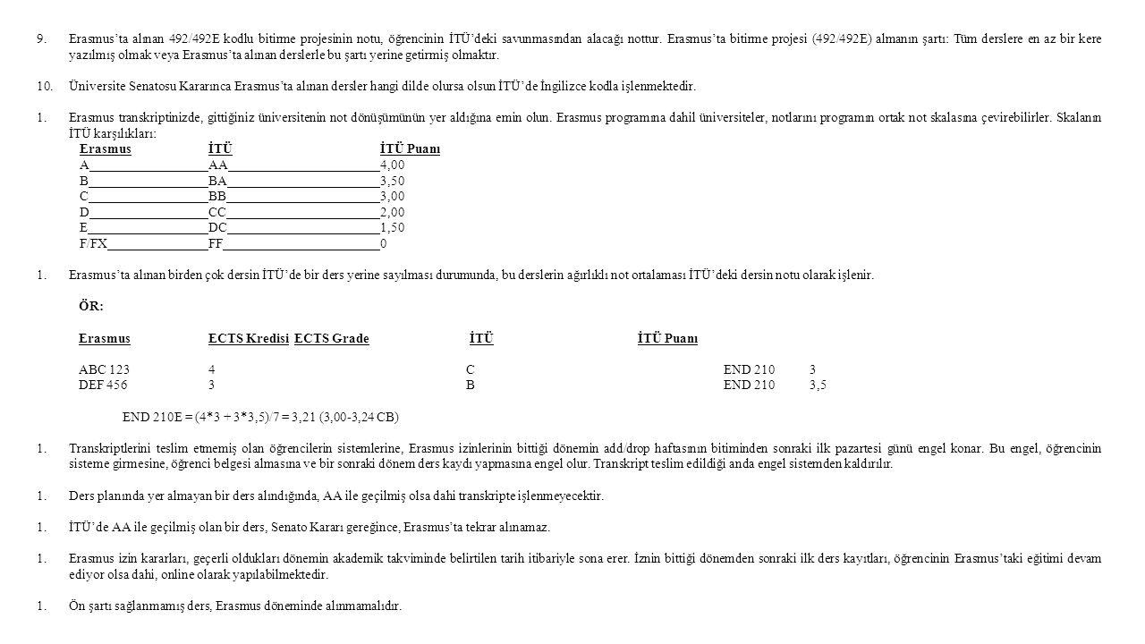 Erasmus'ta alınan 492/492E kodlu bitirme projesinin notu, öğrencinin İTÜ'deki savunmasından alacağı nottur. Erasmus'ta bitirme projesi (492/492E) almanın şartı: Tüm derslere en az bir kere yazılmış olmak veya Erasmus'ta alınan derslerle bu şartı yerine getirmiş olmaktır.
