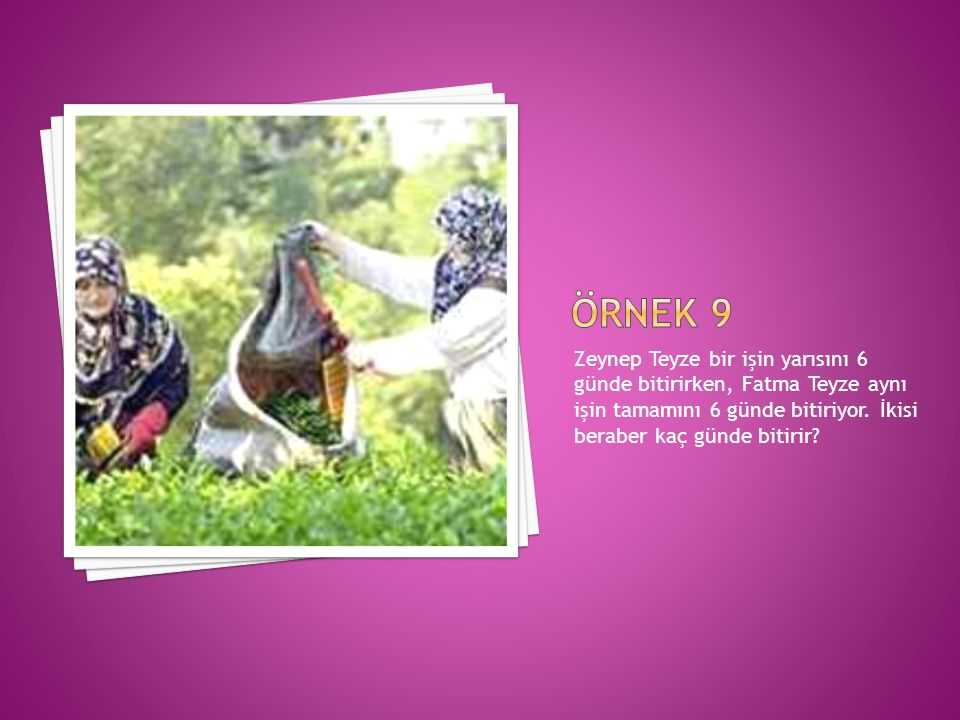 Örnek 9 Zeynep Teyze bir işin yarısını 6 günde bitirirken, Fatma Teyze aynı işin tamamını 6 günde bitiriyor.