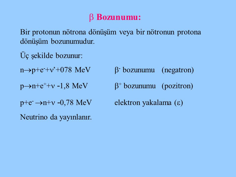 Bozunumu: Bir protonun nötrona dönüşüm veya bir nötronun protona dönüşüm bozunumudur. Üç şekilde bozunur: