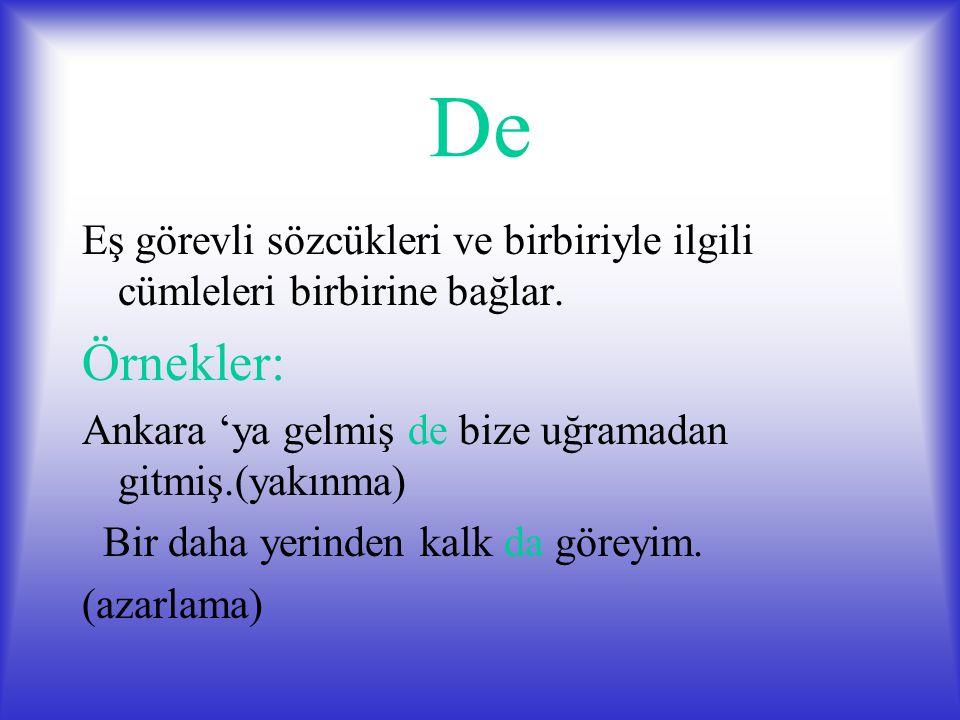 De Eş görevli sözcükleri ve birbiriyle ilgili cümleleri birbirine bağlar. Örnekler: Ankara 'ya gelmiş de bize uğramadan gitmiş.(yakınma)