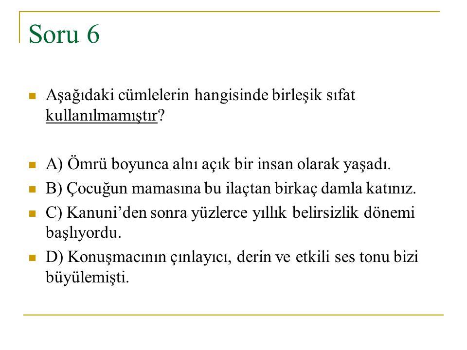 Soru 6 Aşağıdaki cümlelerin hangisinde birleşik sıfat kullanılmamıştır A) Ömrü boyunca alnı açık bir insan olarak yaşadı.