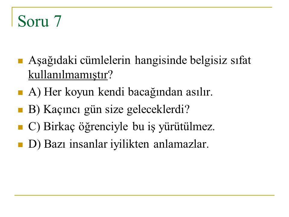 Soru 7 Aşağıdaki cümlelerin hangisinde belgisiz sıfat kullanılmamıştır A) Her koyun kendi bacağından asılır.
