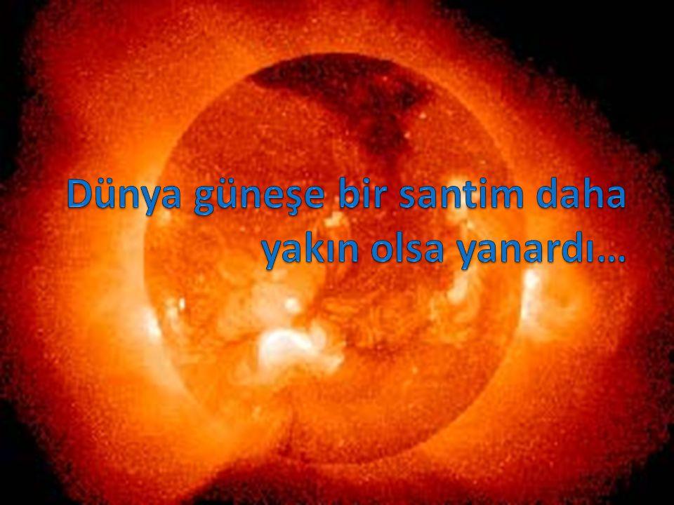 Dünya güneşe bir santim daha yakın olsa yanardı…