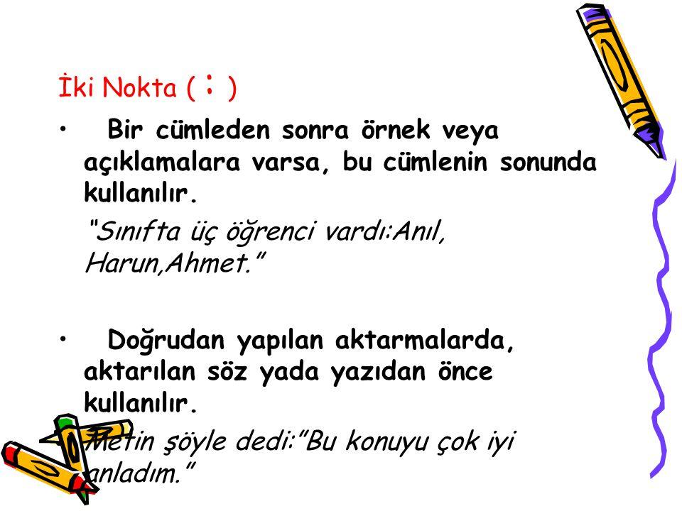 İki Nokta ( : ) Bir cümleden sonra örnek veya açıklamalara varsa, bu cümlenin sonunda kullanılır. Sınıfta üç öğrenci vardı:Anıl, Harun,Ahmet.