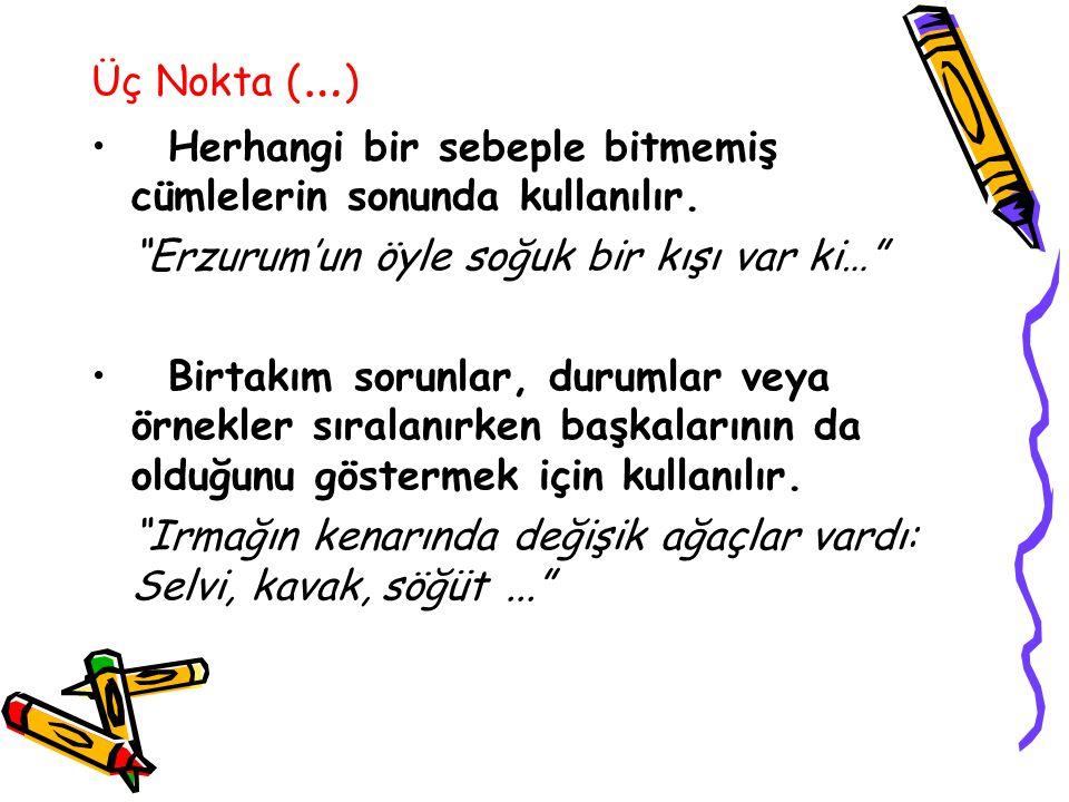 Üç Nokta (…) Herhangi bir sebeple bitmemiş cümlelerin sonunda kullanılır. Erzurum'un öyle soğuk bir kışı var ki…