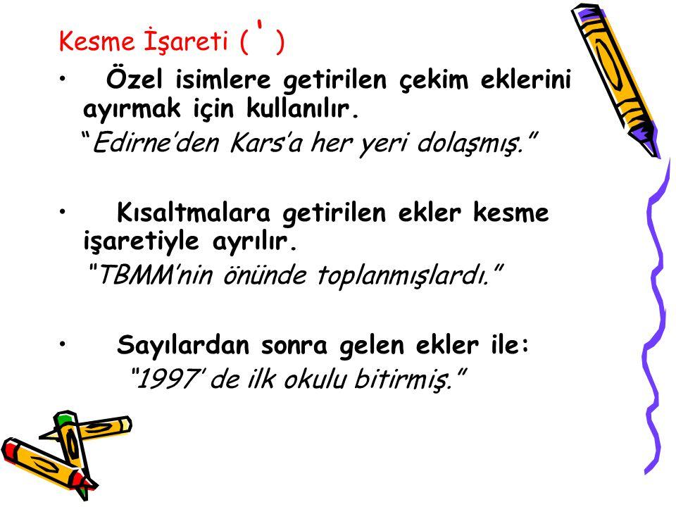 Kesme İşareti ( ' ) Özel isimlere getirilen çekim eklerini ayırmak için kullanılır. Edirne'den Kars'a her yeri dolaşmış.