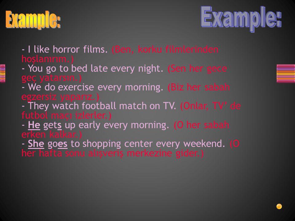 Example: Example: - I like horror films. (Ben, korku filmlerinden hoşlanırım.) - You go to bed late every night. (Sen her gece geç yatarsın.)