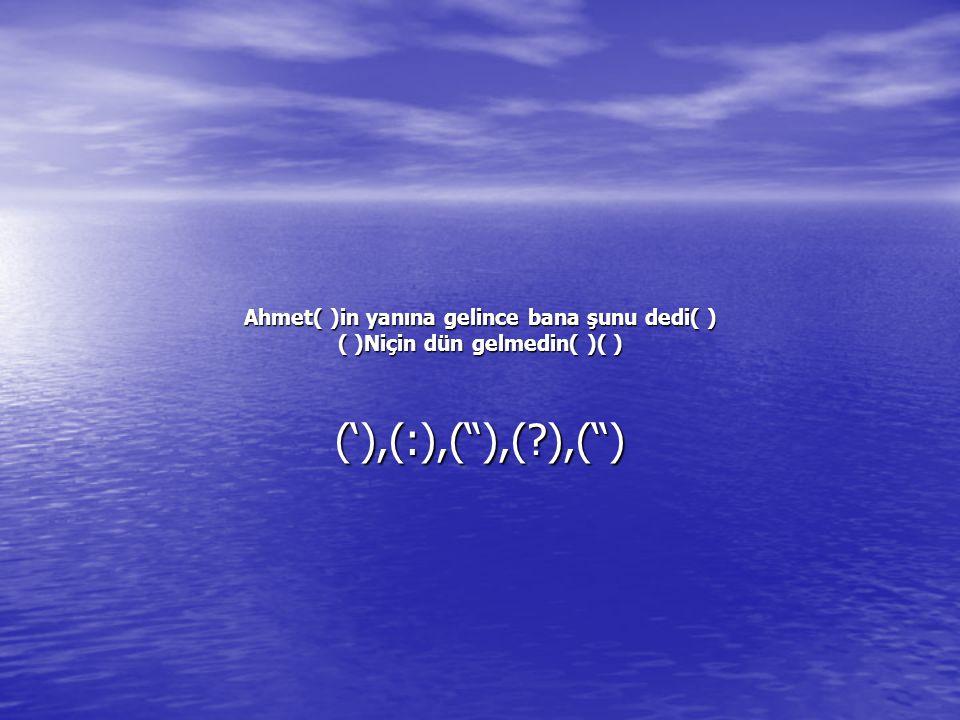 Ahmet( )in yanına gelince bana şunu dedi( ) ( )Niçin dün gelmedin( )( )