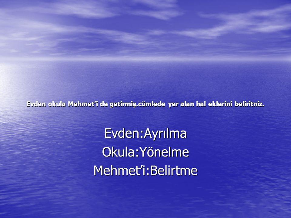 Evden:Ayrılma Okula:Yönelme Mehmet'i:Belirtme
