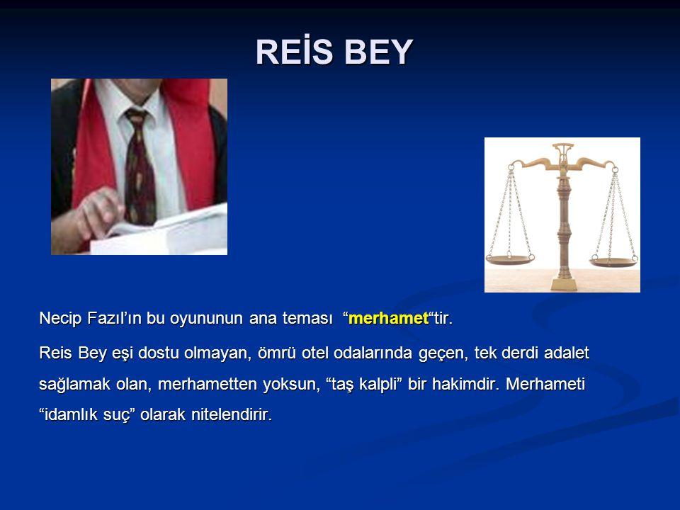 REİS BEY Necip Fazıl'ın bu oyununun ana teması merhamet tir.