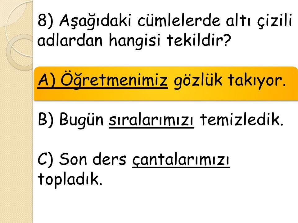 8) Aşağıdaki cümlelerde altı çizili adlardan hangisi tekildir