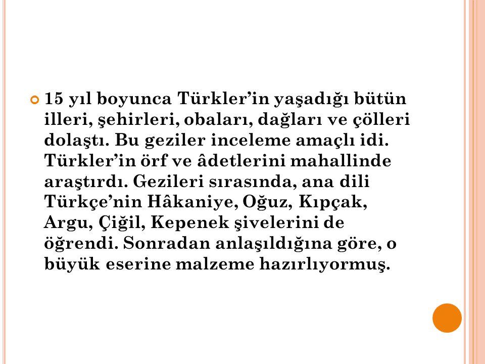 15 yıl boyunca Türkler'in yaşadığı bütün illeri, şehirleri, obaları, dağları ve çölleri dolaştı.