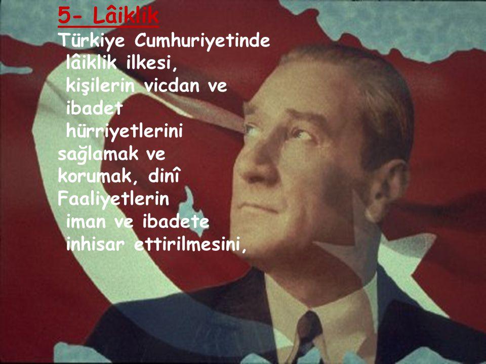 5- Lâiklik Türkiye Cumhuriyetinde lâiklik ilkesi, kişilerin vicdan ve