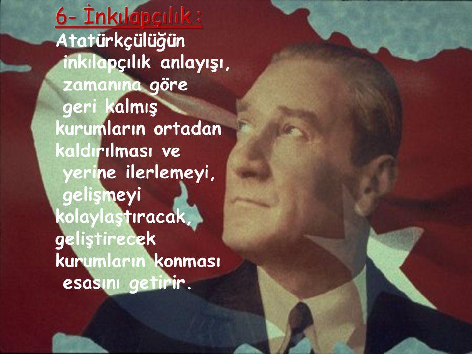 6- İnkılapçılık : Atatürkçülüğün inkılapçılık anlayışı, zamanına göre
