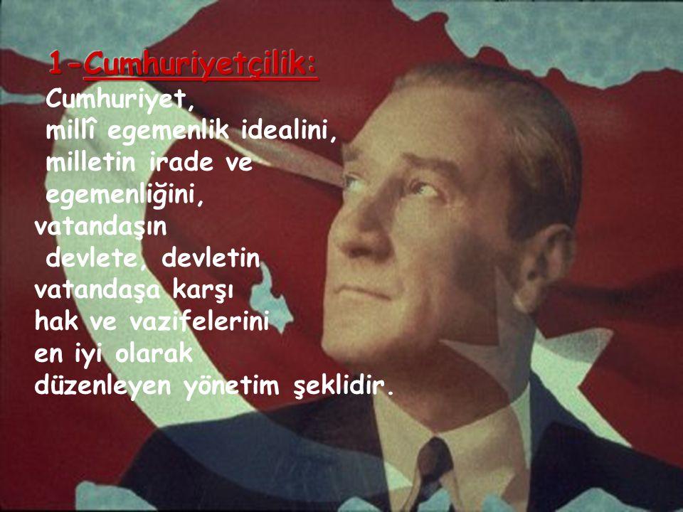 1-Cumhuriyetçilik: Cumhuriyet, millî egemenlik idealini,