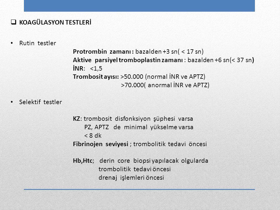 KOAGÜLASYON TESTLERİ Rutin testler. Protrombin zamanı : bazalden +3 sn( < 17 sn) Aktive parsiyel tromboplastin zamanı : bazalden +6 sn(< 37 sn)