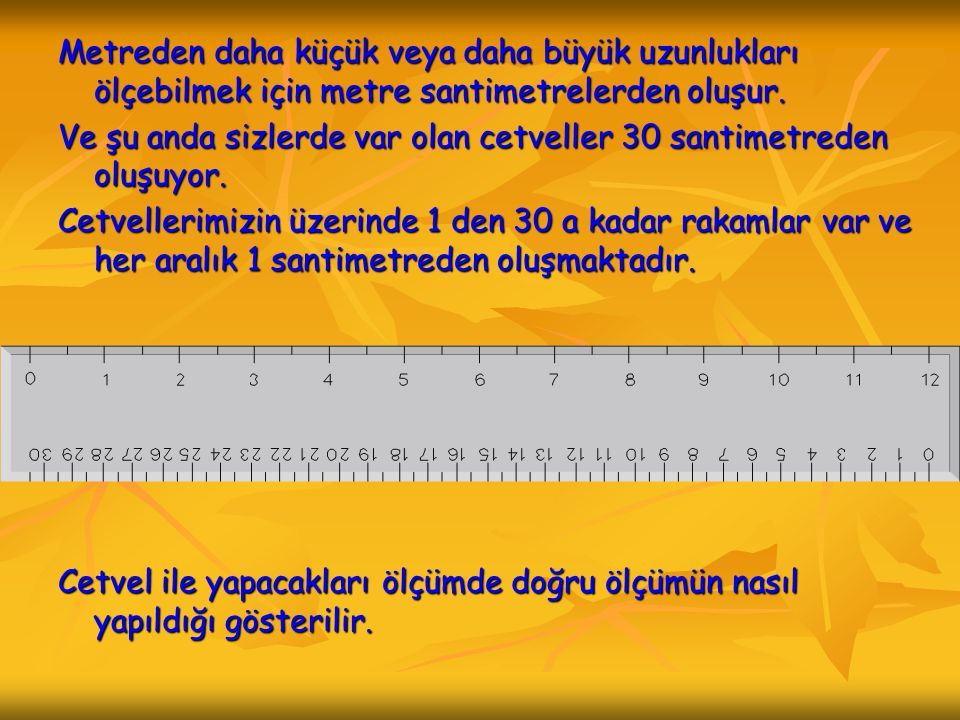 Metreden daha küçük veya daha büyük uzunlukları ölçebilmek için metre santimetrelerden oluşur.