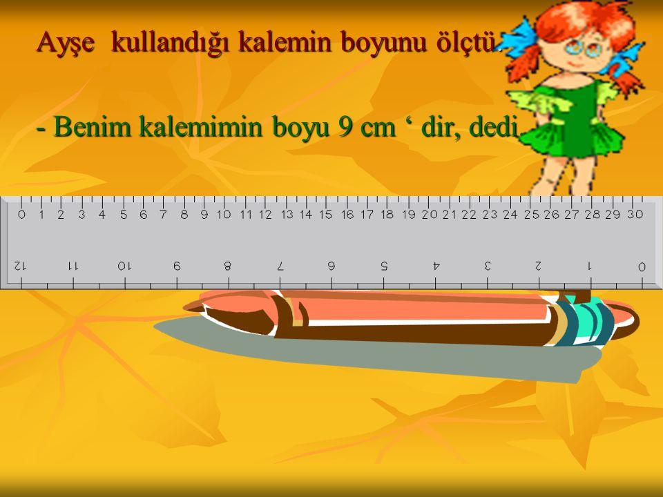 Ayşe kullandığı kalemin boyunu ölçtü.