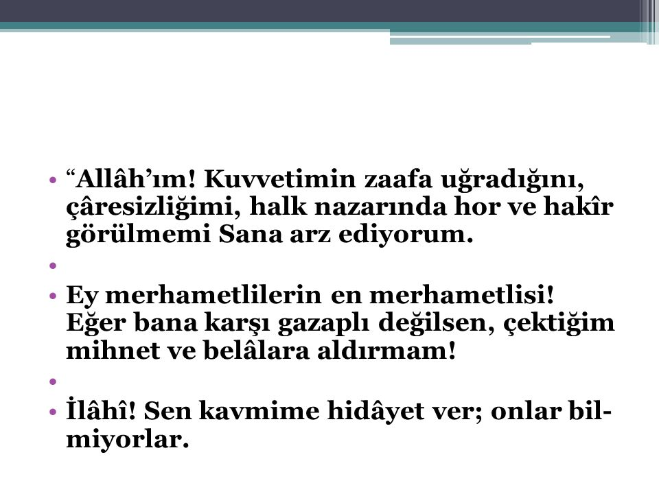 Allâh'ım! Kuvvetimin zaafa uğradığını, çâresizliğimi, halk nazarında hor ve hakîr görülmemi Sana arz ediyorum.