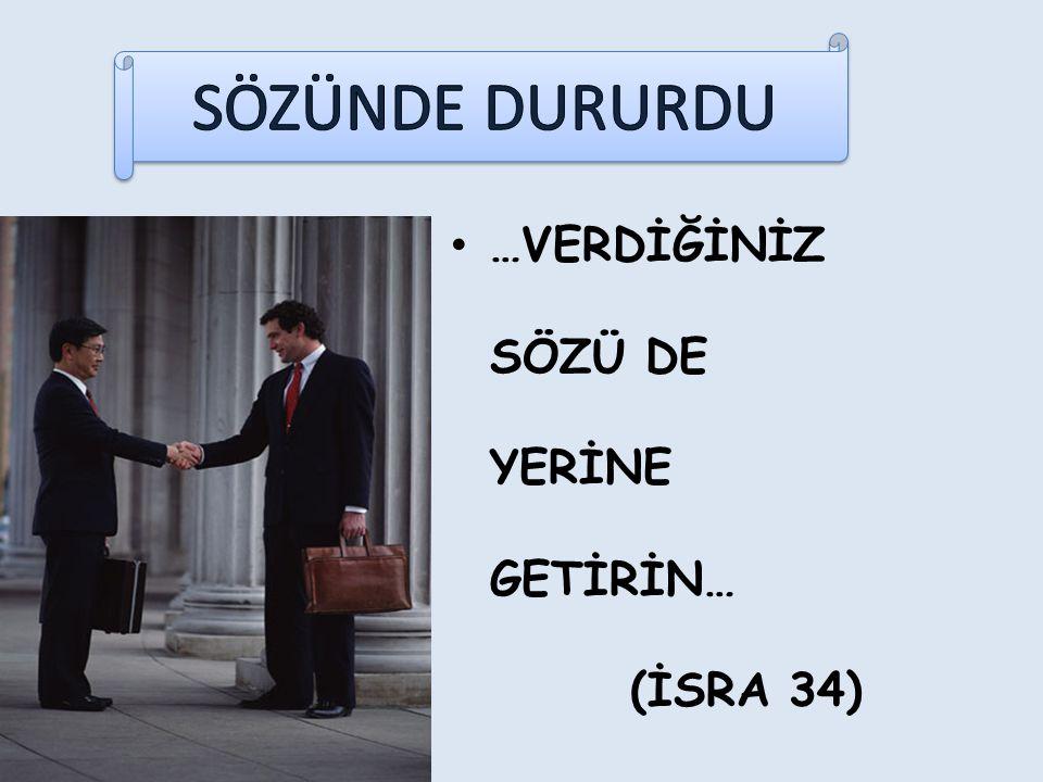 SÖZÜNDE DURURDU …VERDİĞİNİZ SÖZÜ DE YERİNE GETİRİN… (İSRA 34)