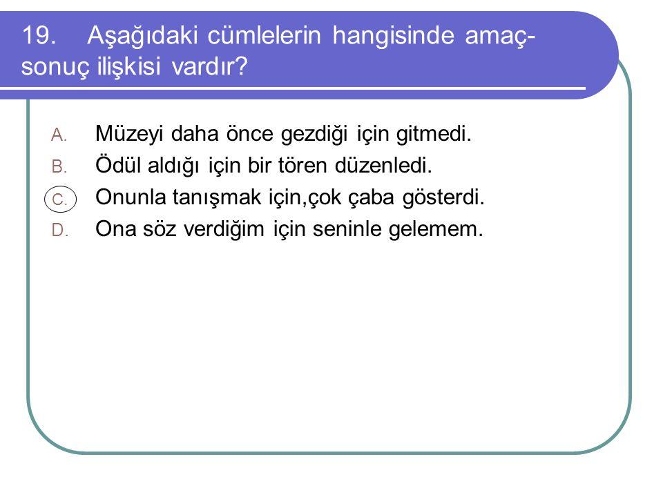 19. Aşağıdaki cümlelerin hangisinde amaç-sonuç ilişkisi vardır
