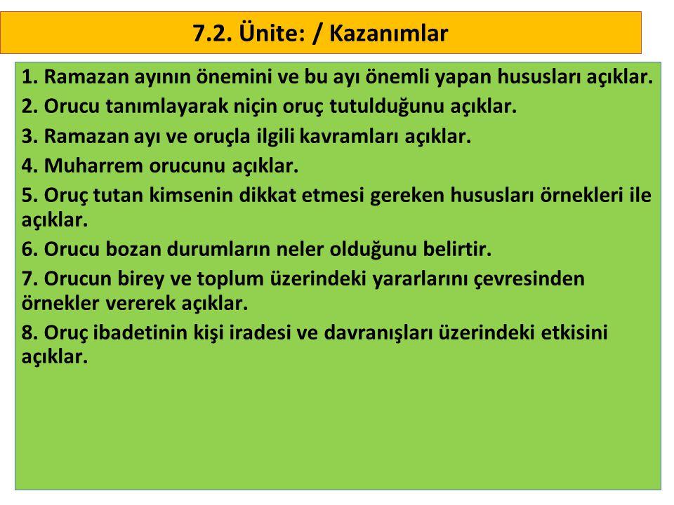 7.2. Ünite: / Kazanımlar 1. Ramazan ayının önemini ve bu ayı önemli yapan hususları açıklar. 2. Orucu tanımlayarak niçin oruç tutulduğunu açıklar.