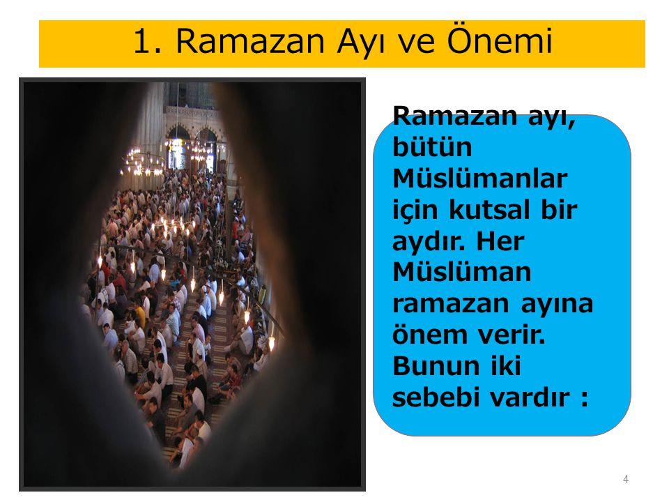 1. Ramazan Ayı ve Önemi Ramazan ayı, bütün Müslümanlar için kutsal bir aydır. Her Müslüman ramazan ayına önem verir. Bunun iki sebebi vardır :
