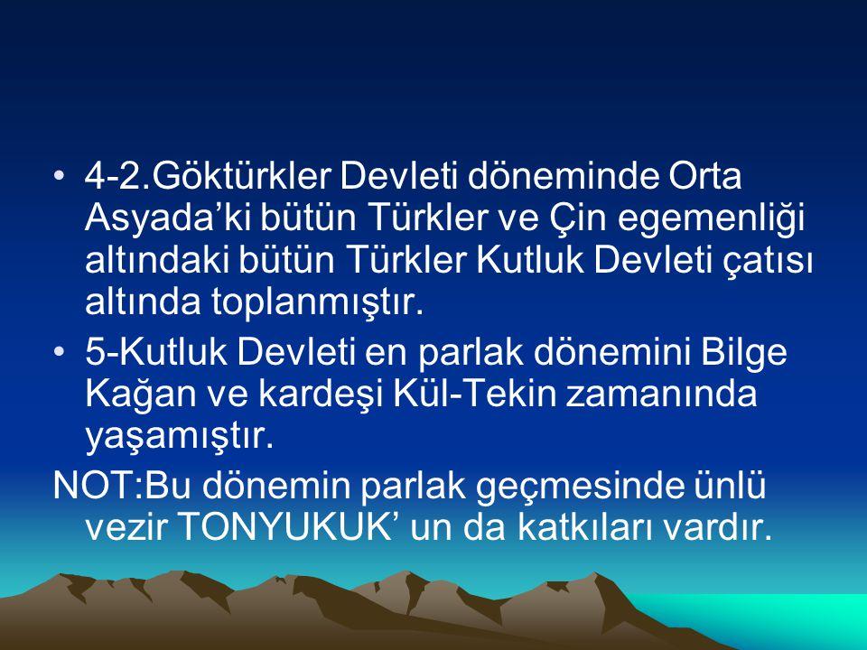 4-2.Göktürkler Devleti döneminde Orta Asyada'ki bütün Türkler ve Çin egemenliği altındaki bütün Türkler Kutluk Devleti çatısı altında toplanmıştır.