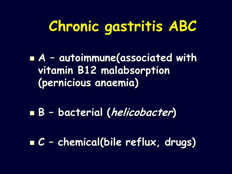 Chronic gastritis ABC A – autoimmune(associated with vitamin B12 malabsorption (pernicious anaemia)