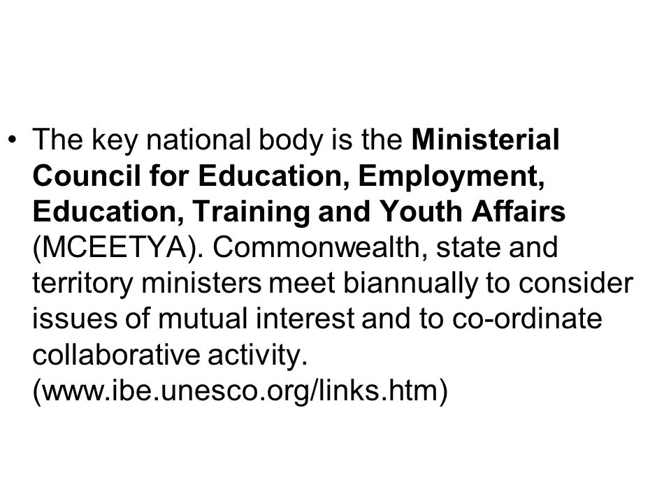 The key national body is the Ministerial Council for Education, Employment, Education, Training and Youth Affairs (MCEETYA).