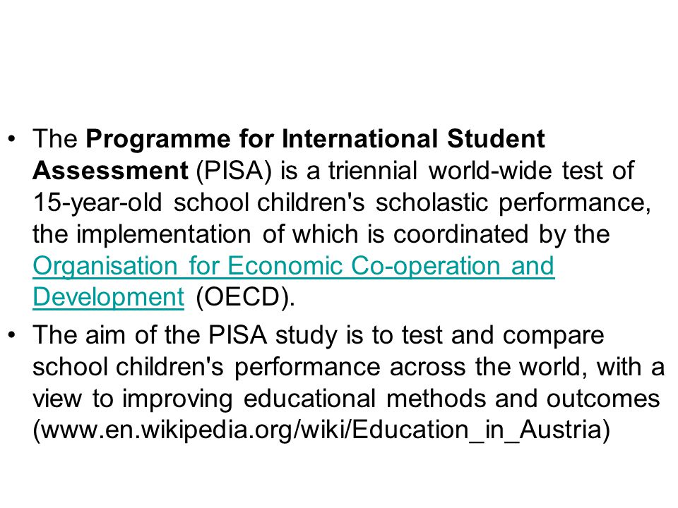 The Programme for International Student Assessment (PISA) is a triennial world-wide test of 15-year-old school children s scholastic performance, the implementation of which is coordinated by the Organisation for Economic Co-operation and Development (OECD).