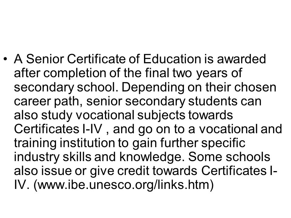 A Senior Certificate of Education is awarded after completion of the final two years of secondary school.