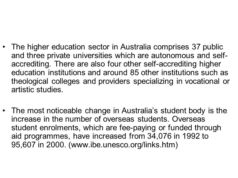 The higher education sector in Australia comprises 37 public and three private universities which are autonomous and self-accrediting. There are also four other self-accrediting higher education institutions and around 85 other institutions such as theological colleges and providers specializing in vocational or artistic studies.